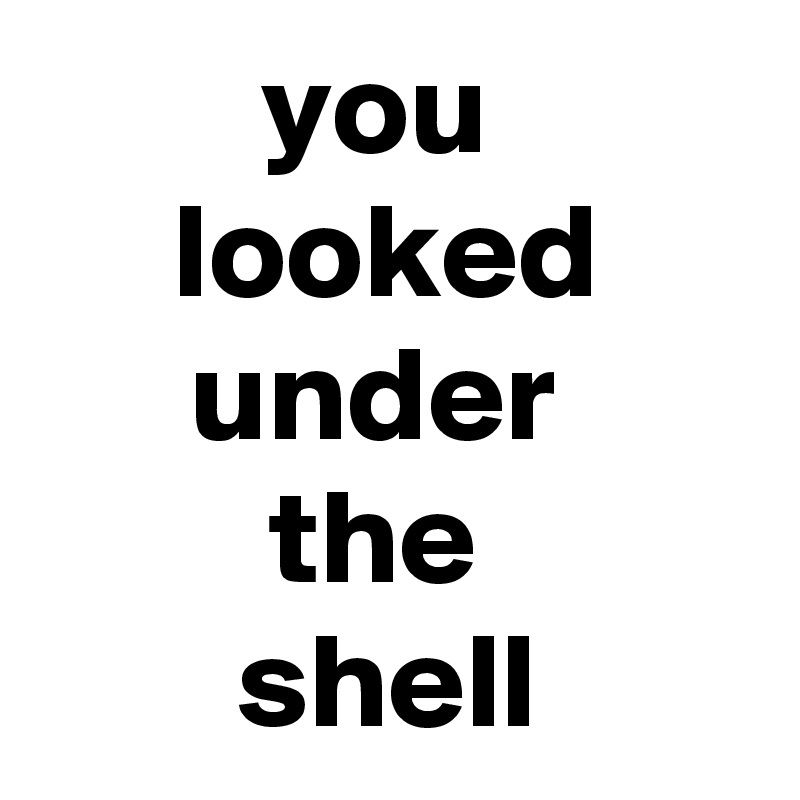 you  looked under  the  shell