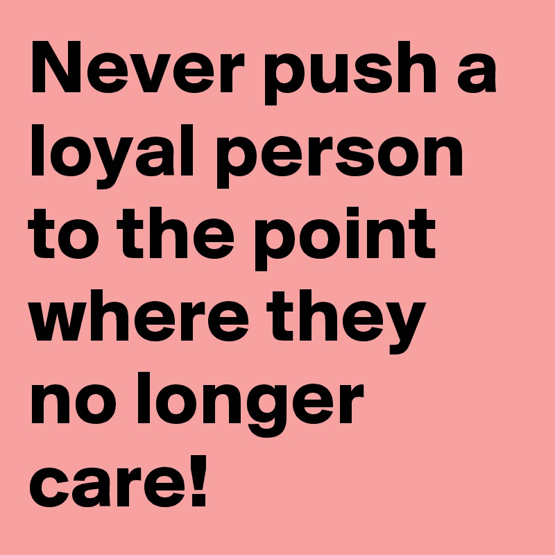 Never push a loyal person to the point where they no longer care!