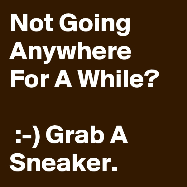 Not Going Anywhere For A While?   :-) Grab A Sneaker.