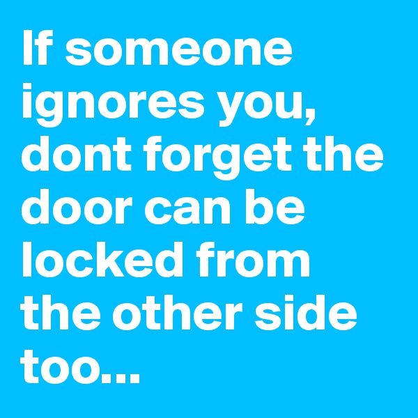 If someone ignores you, dont forget the door can be locked from the other side too...