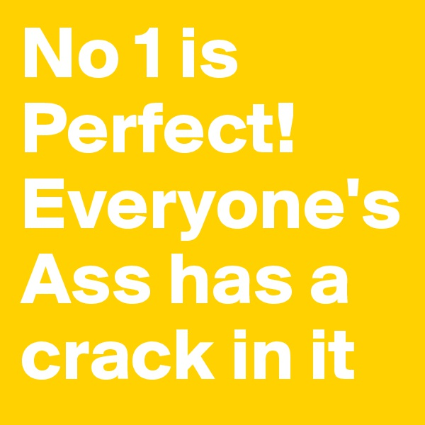No 1 is Perfect! Everyone's Ass has a crack in it