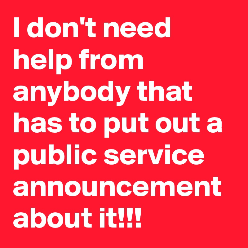 I don't need help from anybody that has to put out a public service announcement about it!!!
