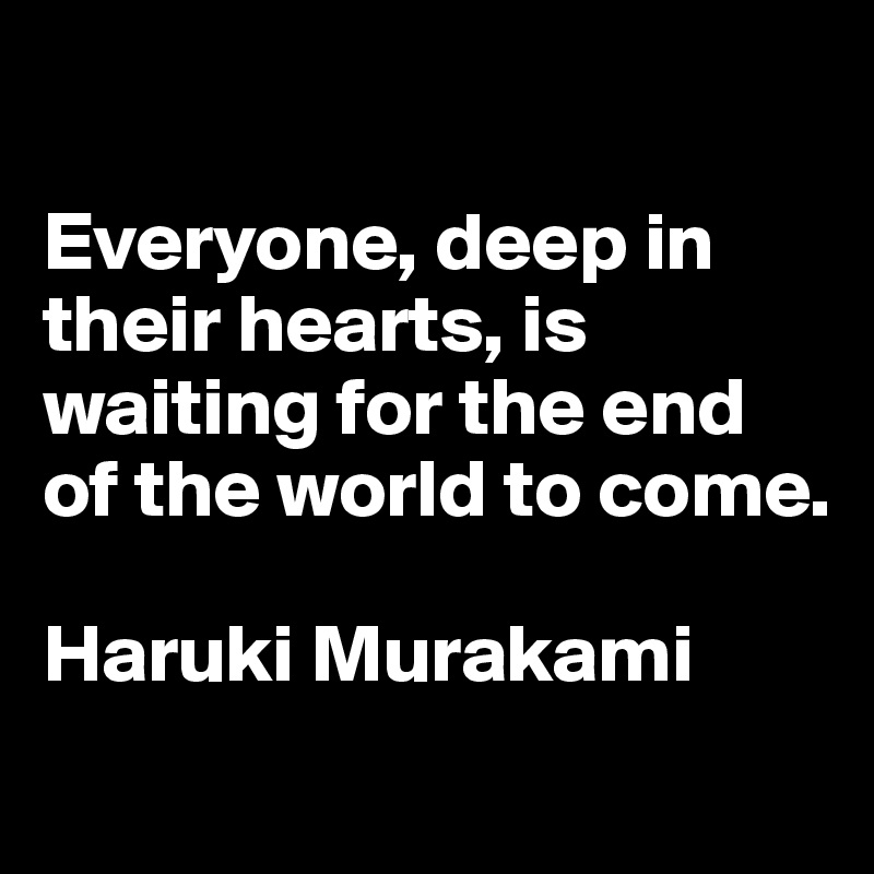 Everyone Deep In Their Hearts Is Waiting For The End Of The World