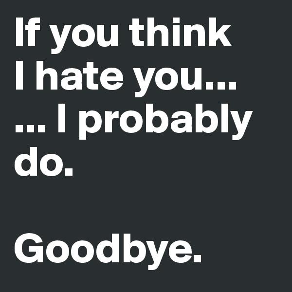 If you think  I hate you... ... I probably do.   Goodbye.