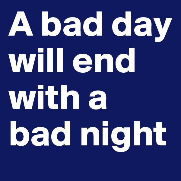 A bad day will end with a bad night