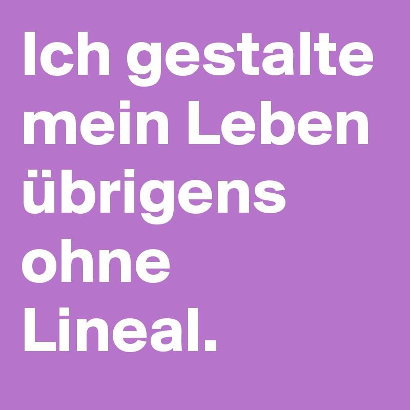 Ich gestalte mein Leben übrigens ohne Lineal.