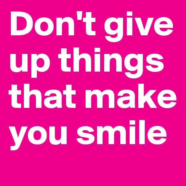 Don't give up things that make you smile