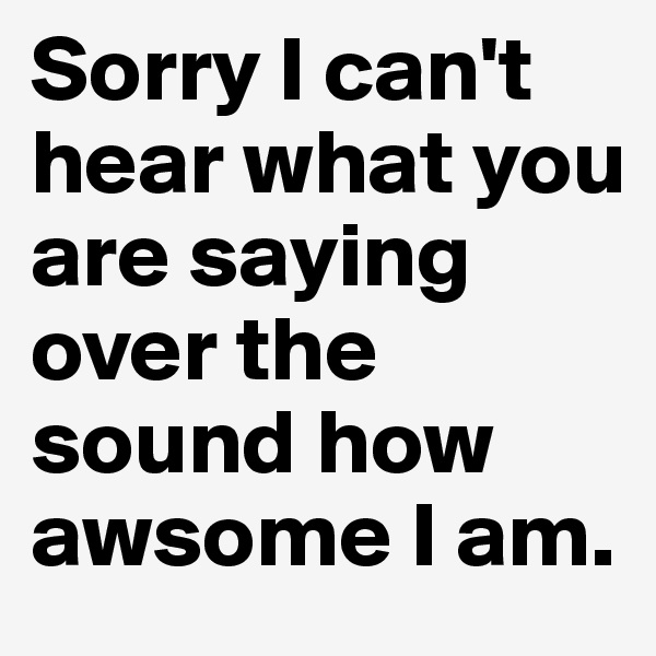 Sorry I can't hear what you are saying over the sound how awsome I am.