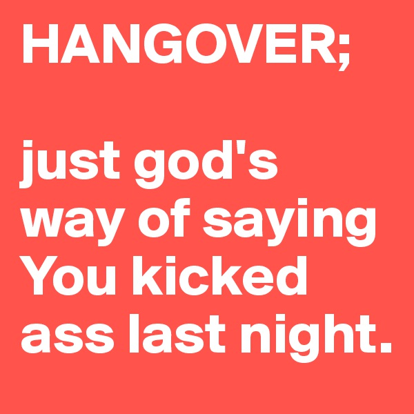 HANGOVER;  just god's way of saying You kicked ass last night.