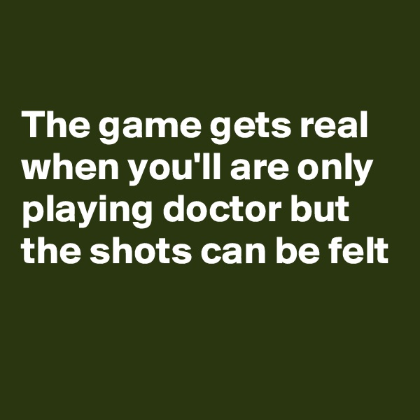 The game gets real when you'll are only playing doctor but the shots can be felt