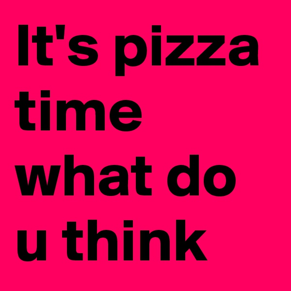 It's pizza time  what do u think