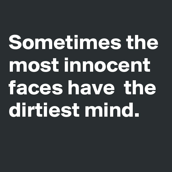 Sometimes the most innocent faces have  the dirtiest mind.