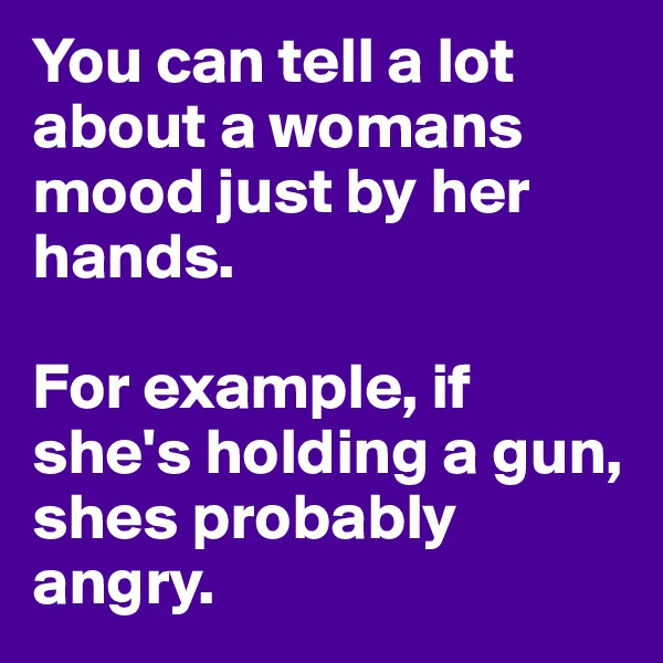 You can tell a lot about a womans mood just by her hands.   For example, if she's holding a gun, shes probably angry.