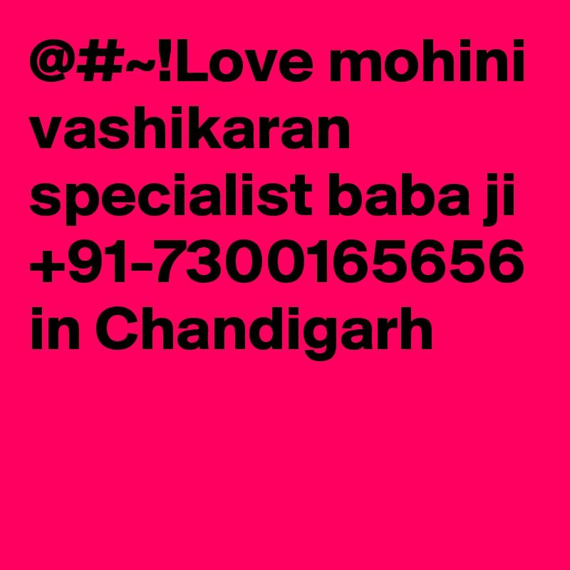 @#~!Love mohini vashikaran specialist baba ji +91-7300165656 in Chandigarh