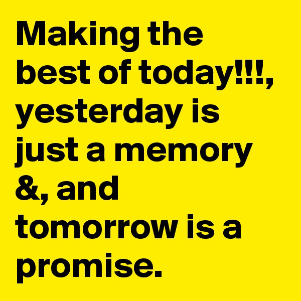 Making the best of today!!!, yesterday is just a memory &, and tomorrow is a promise.