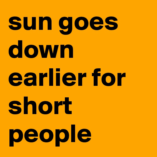 sun goes down earlier for short people
