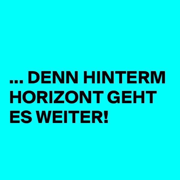 ... DENN HINTERM HORIZONT GEHT ES WEITER!