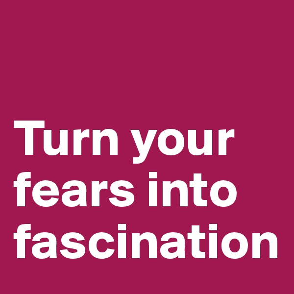 Turn your fears into fascination