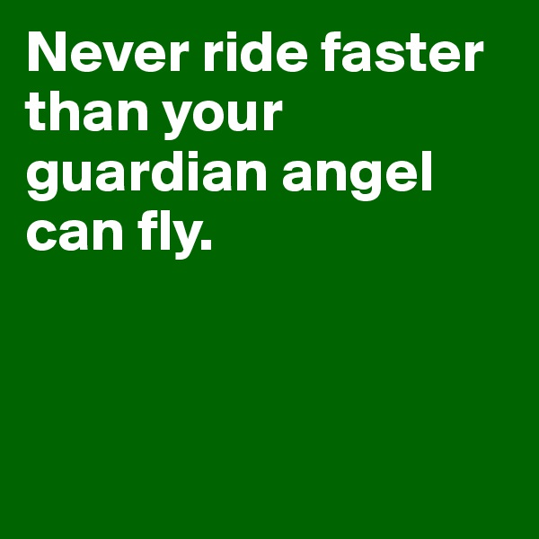 Never ride faster than your guardian angel can fly.
