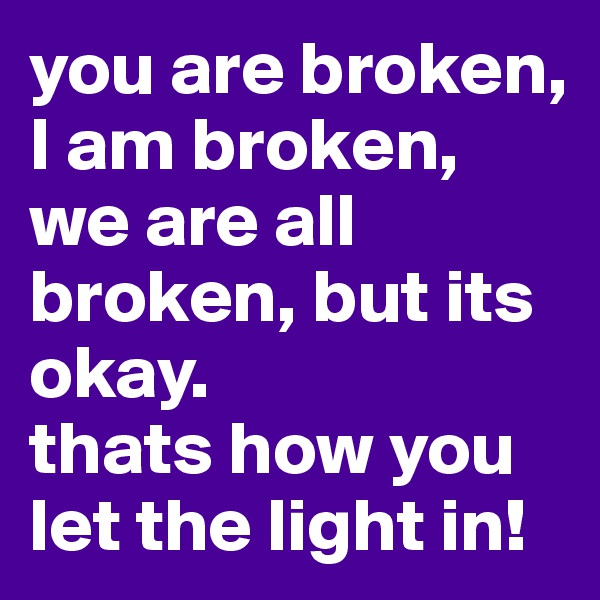 you are broken, I am broken, we are all broken, but its okay. thats how you let the light in!
