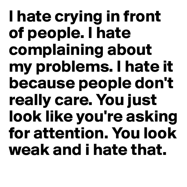 I hate crying in front of people. I hate complaining about my problems. I hate it because people don't really care. You just look like you're asking for attention. You look weak and i hate that.