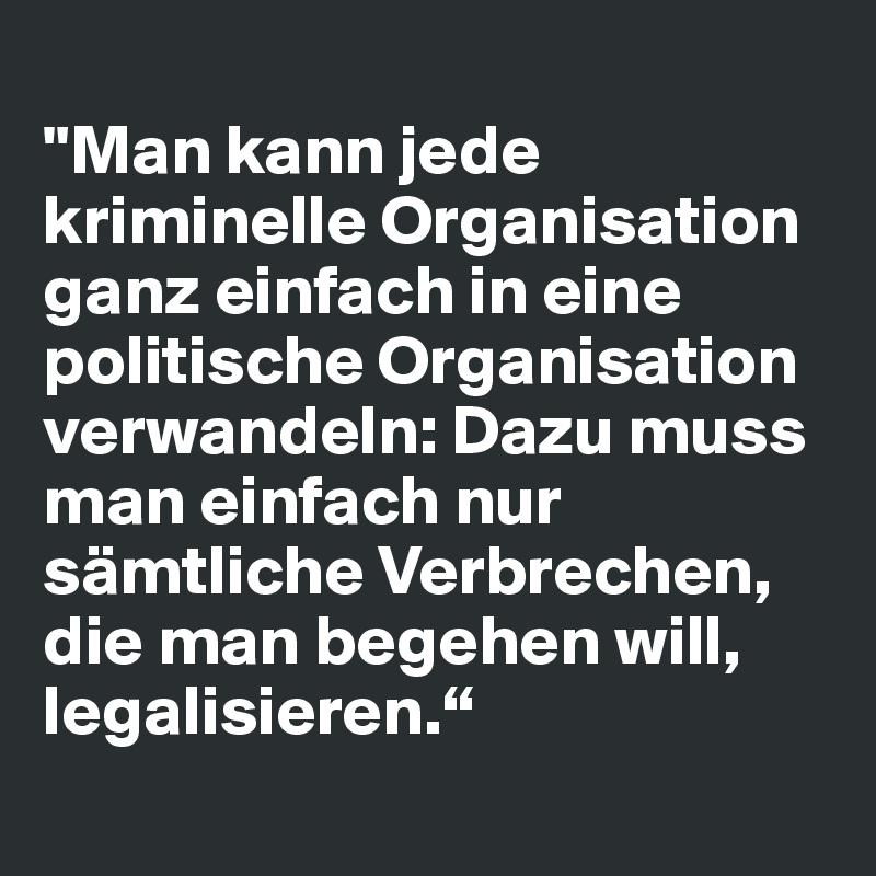 """""""Man kann jede kriminelle Organisation ganz einfach in eine politische Organisation verwandeln: Dazu muss man einfach nur sämtliche Verbrechen, die man begehen will, legalisieren."""""""