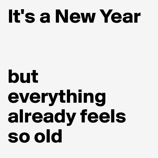 It's a New Year    but  everything already feels so old