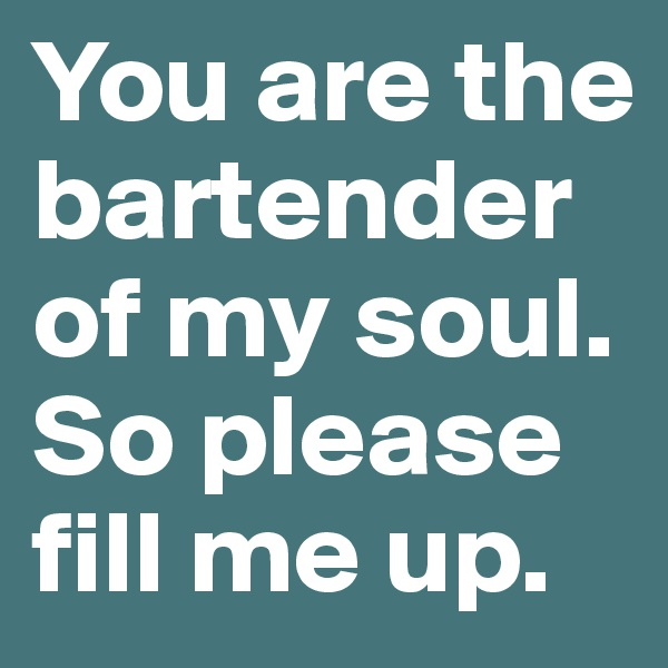 You are the bartender of my soul. So please fill me up.