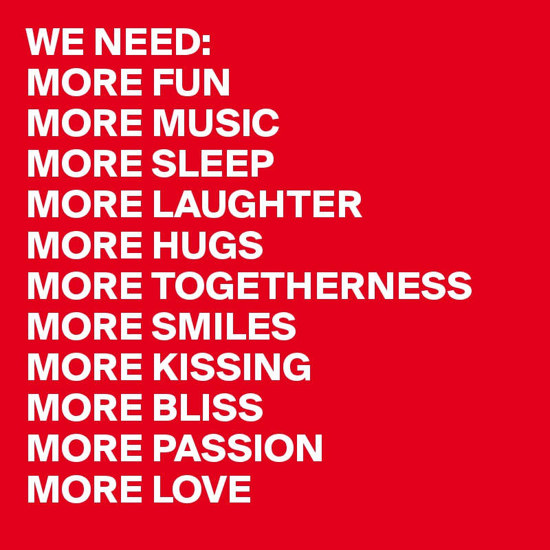 WE NEED: MORE FUN MORE MUSIC MORE SLEEP MORE LAUGHTER MORE HUGS MORE TOGETHERNESS MORE SMILES MORE KISSING MORE BLISS MORE PASSION MORE LOVE
