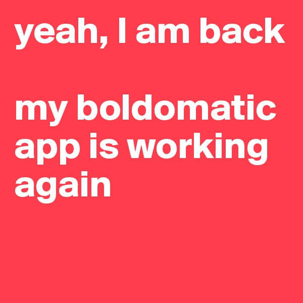 yeah, I am back  my boldomatic app is working again