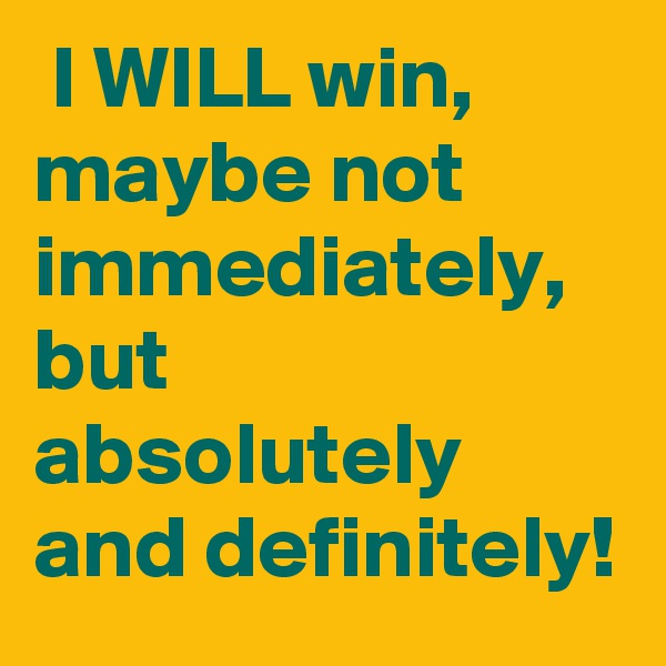 I WILL win, maybe not immediately, but absolutely and definitely!