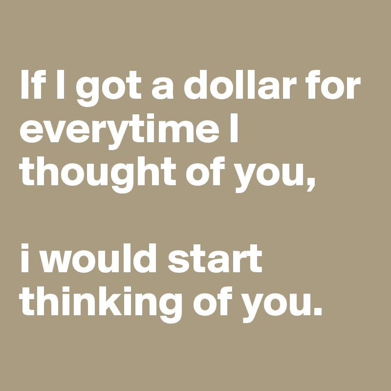 If I got a dollar for everytime I thought of you,  i would start thinking of you.