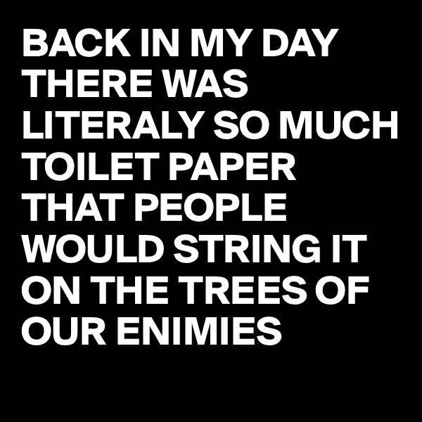 BACK IN MY DAY THERE WAS LITERALY SO MUCH TOILET PAPER THAT PEOPLE WOULD STRING IT ON THE TREES OF OUR ENIMIES