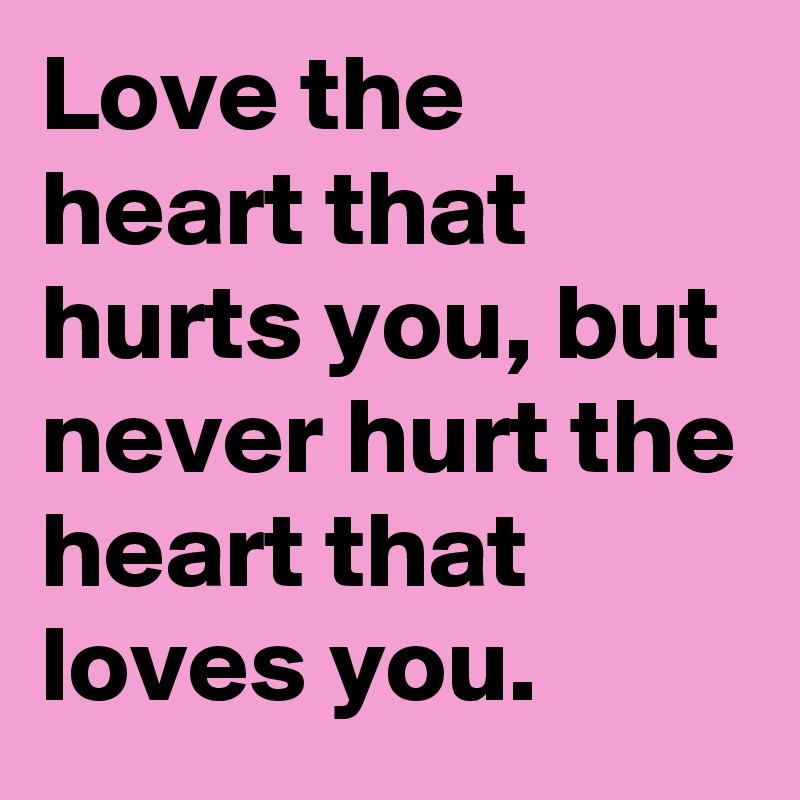 Love the heart that hurts you, but never hurt the heart that loves you.