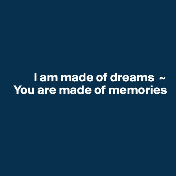 I am made of dreams  ~   You are made of memories