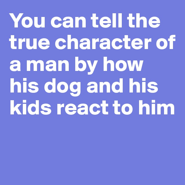 You can tell the true character of a man by how his dog and his kids react to him