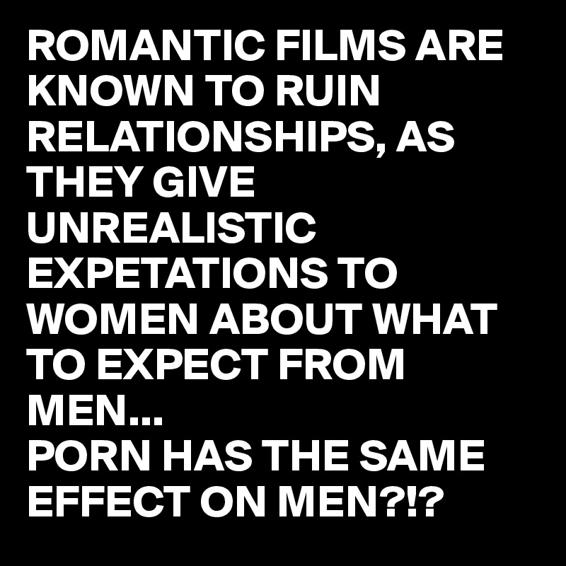 ROMANTIC FILMS ARE KNOWN TO RUIN RELATIONSHIPS, AS THEY GIVE UNREALISTIC EXPETATIONS TO WOMEN ABOUT WHAT TO EXPECT FROM MEN...  PORN HAS THE SAME EFFECT ON MEN?!?
