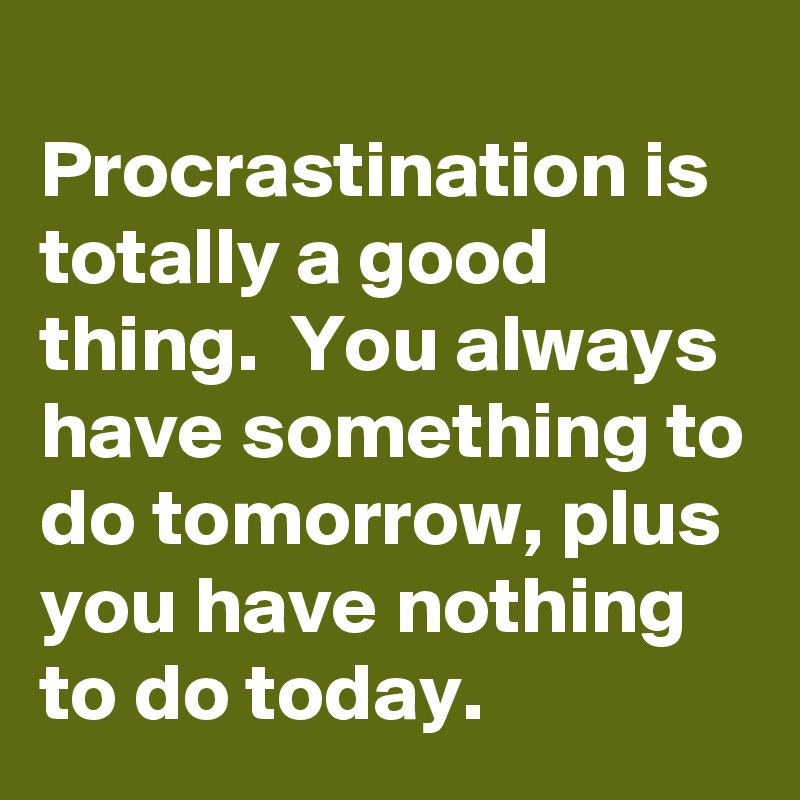 Procrastination Is Totally A Good Thing You Always Have Something To Do Tomorrow Plus