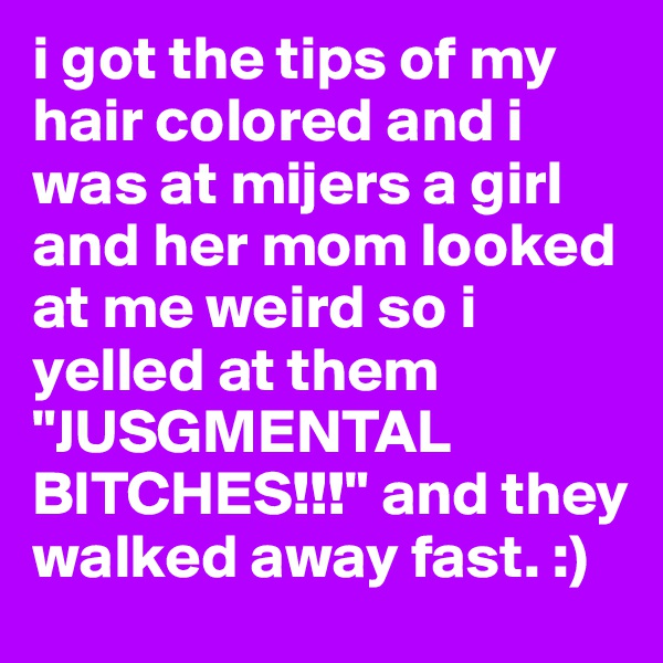"""i got the tips of my hair colored and i was at mijers a girl and her mom looked at me weird so i yelled at them """"JUSGMENTAL BITCHES!!!"""" and they walked away fast. :)"""
