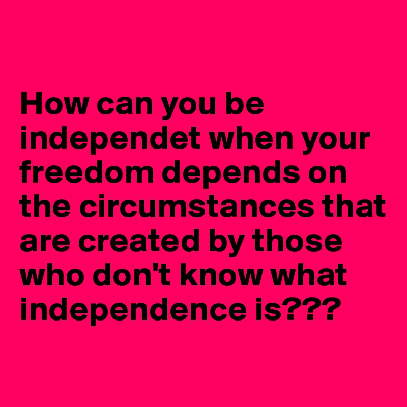 How can you be independet when your freedom depends on the circumstances that are created by those who don't know what independence is???