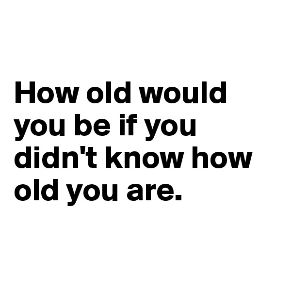 How old would you be if you didn't know how old you are.