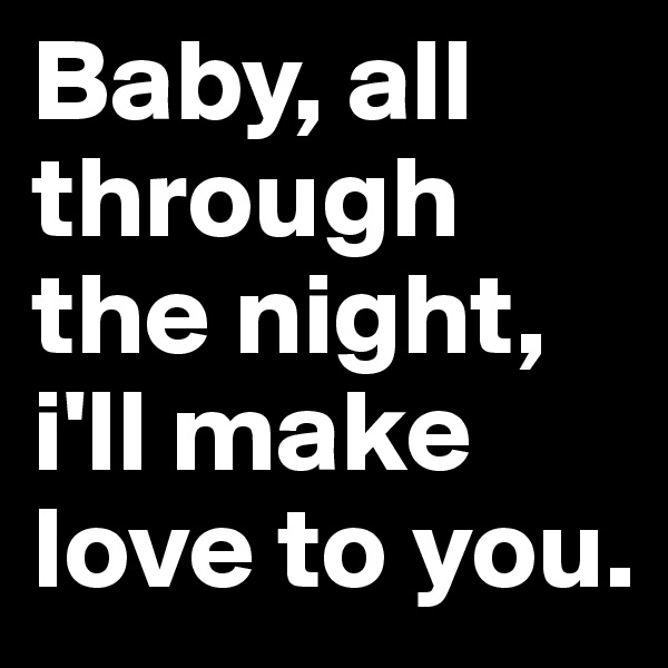 Baby, all through the night, i'll make love to you.