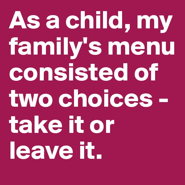 As a child, my family's menu consisted of two choices - take it or leave it.