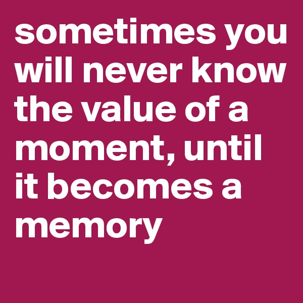 sometimes you will never know the value of a moment, until it becomes a memory