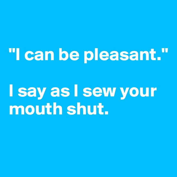 """""""I can be pleasant.""""   I say as I sew your mouth shut."""