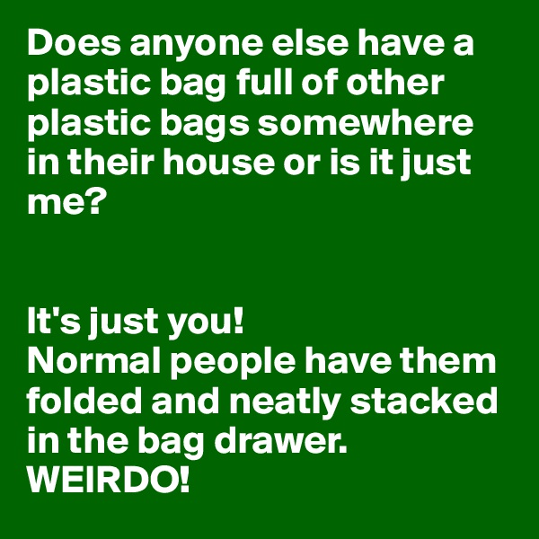 Does anyone else have a plastic bag full of other plastic bags somewhere in their house or is it just me?    It's just you!  Normal people have them folded and neatly stacked in the bag drawer. WEIRDO!