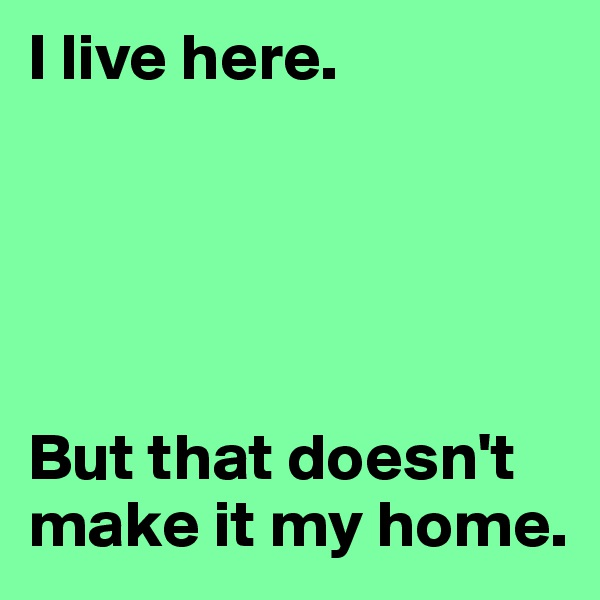 I live here.       But that doesn't make it my home.