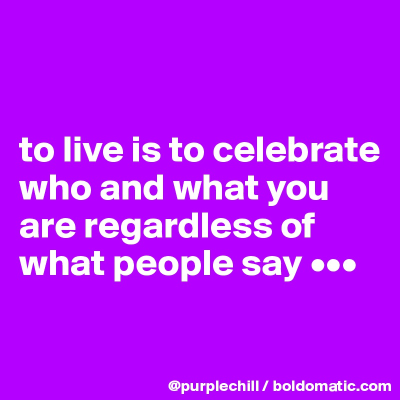 to live is to celebrate who and what you are regardless of what people say •••