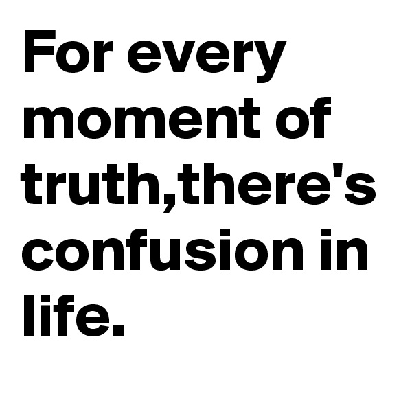 For every moment of truth,there's confusion in life.