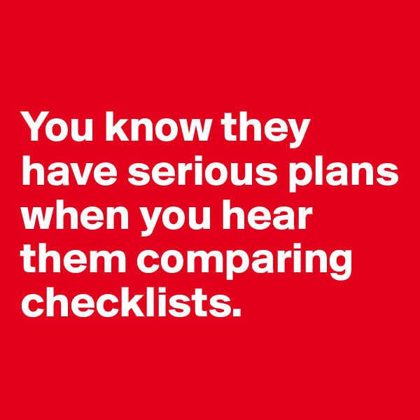 You know they have serious plans when you hear them comparing checklists.